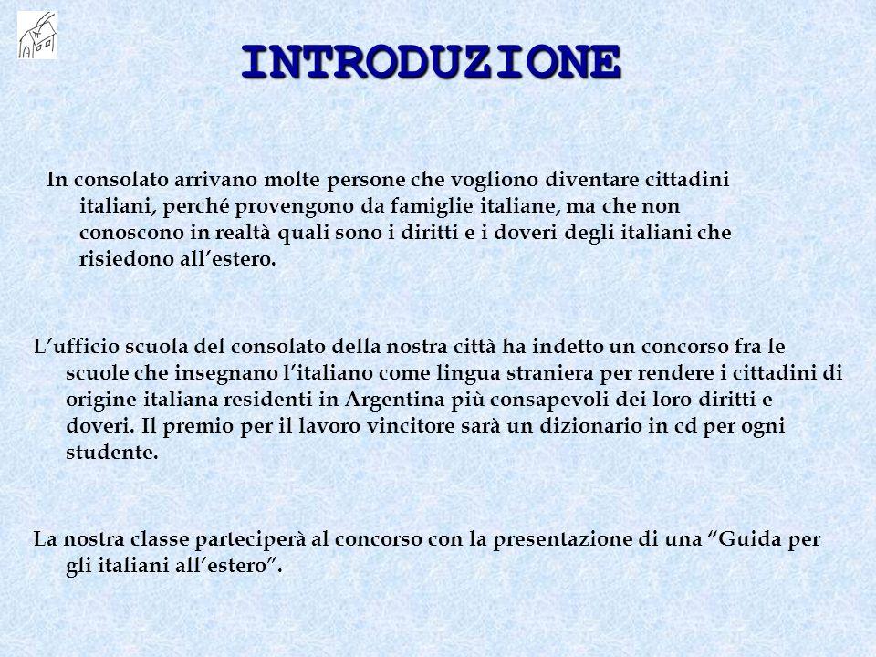 INTRODUZIONE In consolato arrivano molte persone che vogliono diventare cittadini italiani, perché provengono da famiglie italiane, ma che non conoscono in realtà quali sono i diritti e i doveri degli italiani che risiedono allestero.