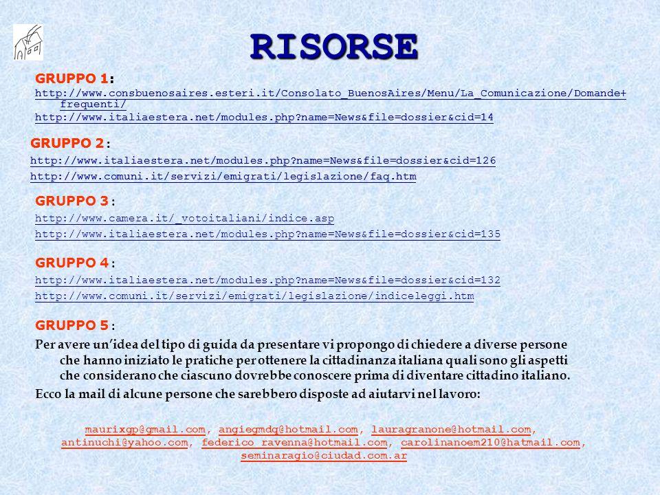 RISORSE GRUPPO 1: http://www.consbuenosaires.esteri.it/Consolato_BuenosAires/Menu/La_Comunicazione/Domande+ frequenti/ http://www.italiaestera.net/modules.php name=News&file=dossier&cid=14 GRUPPO 3 : http://www.camera.it/_votoitaliani/indice.asp http://www.italiaestera.net/modules.php name=News&file=dossier&cid=135 GRUPPO 2 : http://www.italiaestera.net/modules.php name=News&file=dossier&cid=126 http://www.comuni.it/servizi/emigrati/legislazione/faq.htm GRUPPO 4 : http://www.italiaestera.net/modules.php name=News&file=dossier&cid=132 http://www.comuni.it/servizi/emigrati/legislazione/indiceleggi.htm GRUPPO 5 : Per avere unidea del tipo di guida da presentare vi propongo di chiedere a diverse persone che hanno iniziato le pratiche per ottenere la cittadinanza italiana quali sono gli aspetti che considerano che ciascuno dovrebbe conoscere prima di diventare cittadino italiano.