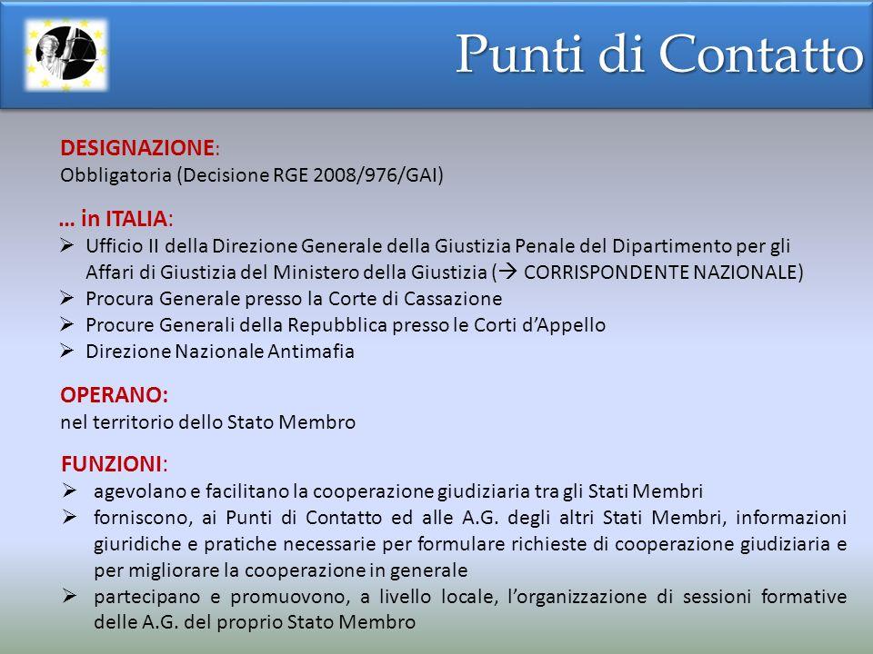 Punti di Contatto OPERANO: nel territorio dello Stato Membro … in ITALIA: Ufficio II della Direzione Generale della Giustizia Penale del Dipartimento per gli Affari di Giustizia del Ministero della Giustizia ( CORRISPONDENTE NAZIONALE) Procura Generale presso la Corte di Cassazione Procure Generali della Repubblica presso le Corti dAppello Direzione Nazionale Antimafia DESIGNAZIONE : Obbligatoria (Decisione RGE 2008/976/GAI) FUNZIONI: agevolano e facilitano la cooperazione giudiziaria tra gli Stati Membri forniscono, ai Punti di Contatto ed alle A.G.