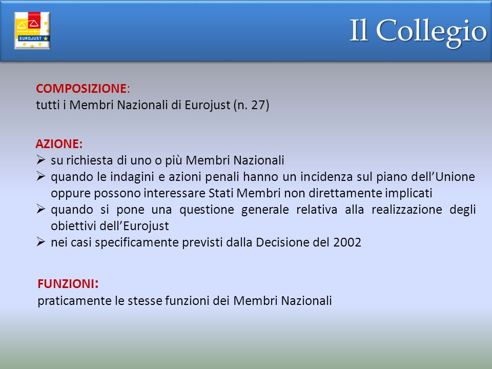 RAPPORTI TRA EUROJUST E RGE RAPPORTI TRA EUROJUST E RGE DECISIONE EUROJUST (2002/187/GAI): Eurojust e la RGE intrattengono rapporti «privilegiati» basati sulla «concertazione» e «complementarietà» – a tal fine: Eurojust ha accesso alle informazioni centralizzate ed alla rete di telecomunicazione della RGE il Segretariato della RGE è situato presso il Segretariato di Eurojust – autonomia funzionale partecipazione dei Membri Nazionali dellEurojust e dei Punti di Contatto alle reciproche riunioni Eurojust, attraverso il Membro Nazionale ed il Collegio, collabora e si consulta con la RGE e contribuisce ad arricchire la sua base di dati documentali Possibilità di far coincidere la designazione del Corrispondente Nazionale di Eurojust e del Punto di Contatto della RGE