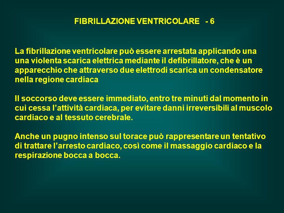 FIBRILLAZIONE VENTRICOLARE - 6 La fibrillazione ventricolare può essere arrestata applicando una una violenta scarica elettrica mediante il defibrilla