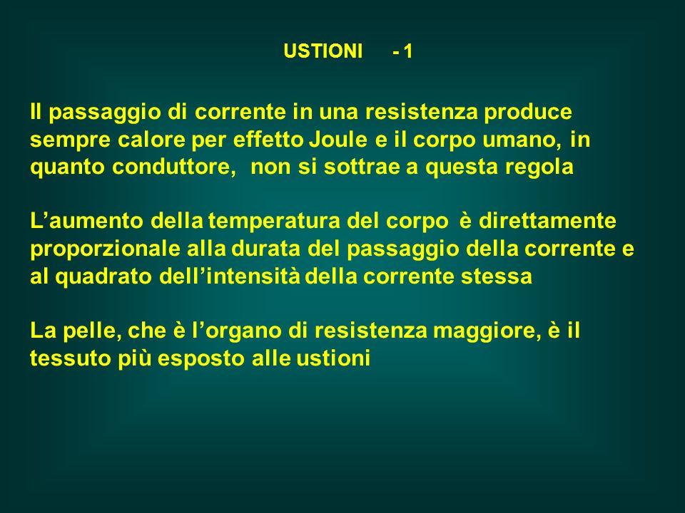 USTIONI - 1 Il passaggio di corrente in una resistenza produce sempre calore per effetto Joule e il corpo umano, in quanto conduttore, non si sottrae