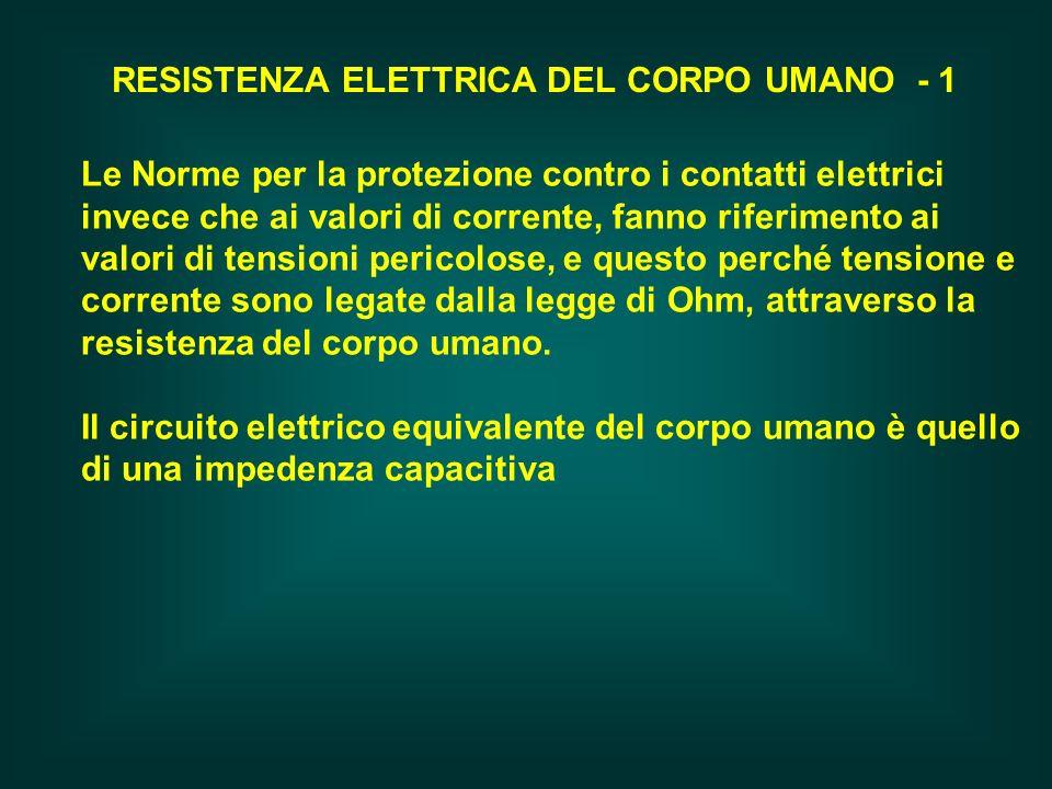 RESISTENZA ELETTRICA DEL CORPO UMANO - 1 Le Norme per la protezione contro i contatti elettrici invece che ai valori di corrente, fanno riferimento ai