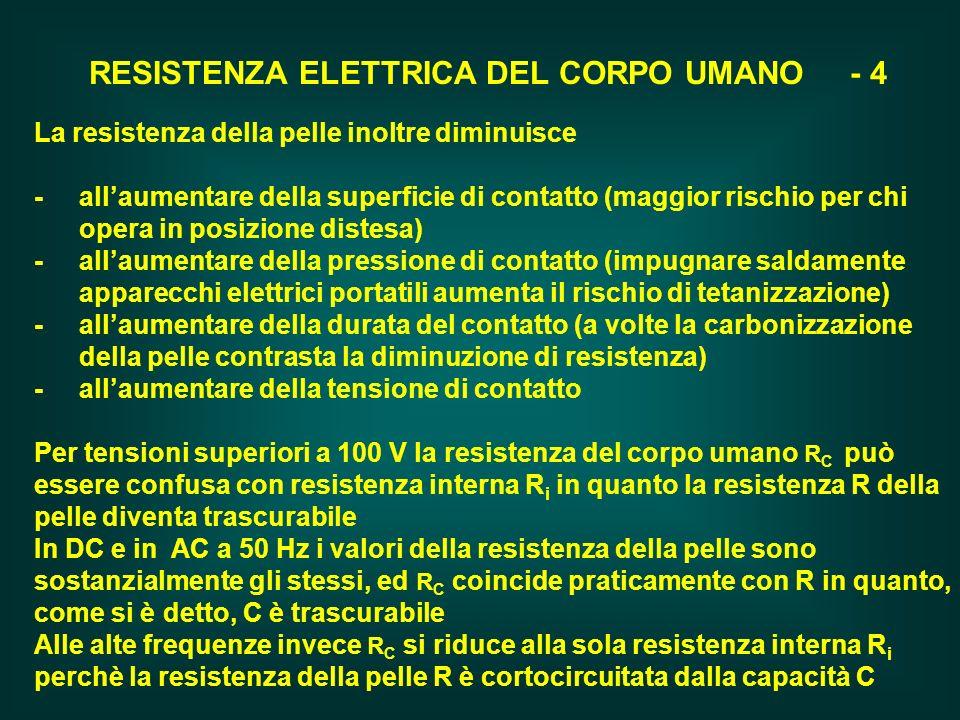 RESISTENZA ELETTRICA DEL CORPO UMANO - 4 La resistenza della pelle inoltre diminuisce - allaumentare della superficie di contatto (maggior rischio per