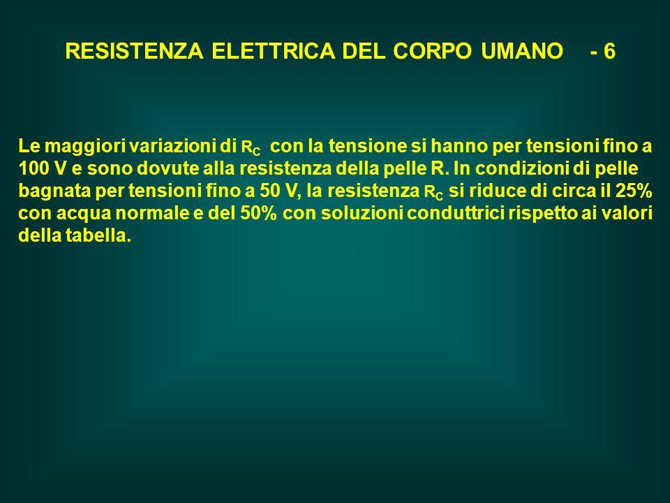 RESISTENZA ELETTRICA DEL CORPO UMANO - 6 Le maggiori variazioni di R C con la tensione si hanno per tensioni fino a 100 V e sono dovute alla resistenz
