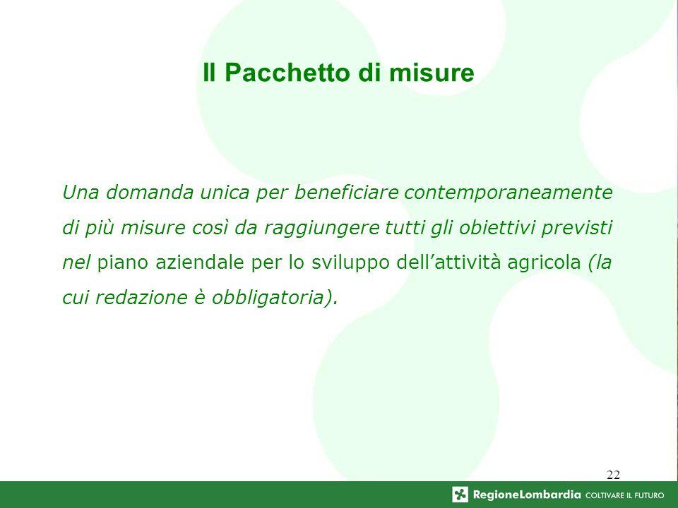 22 Il Pacchetto di misure Una domanda unica per beneficiare contemporaneamente di più misure così da raggiungere tutti gli obiettivi previsti nel piano aziendale per lo sviluppo dellattività agricola (la cui redazione è obbligatoria).
