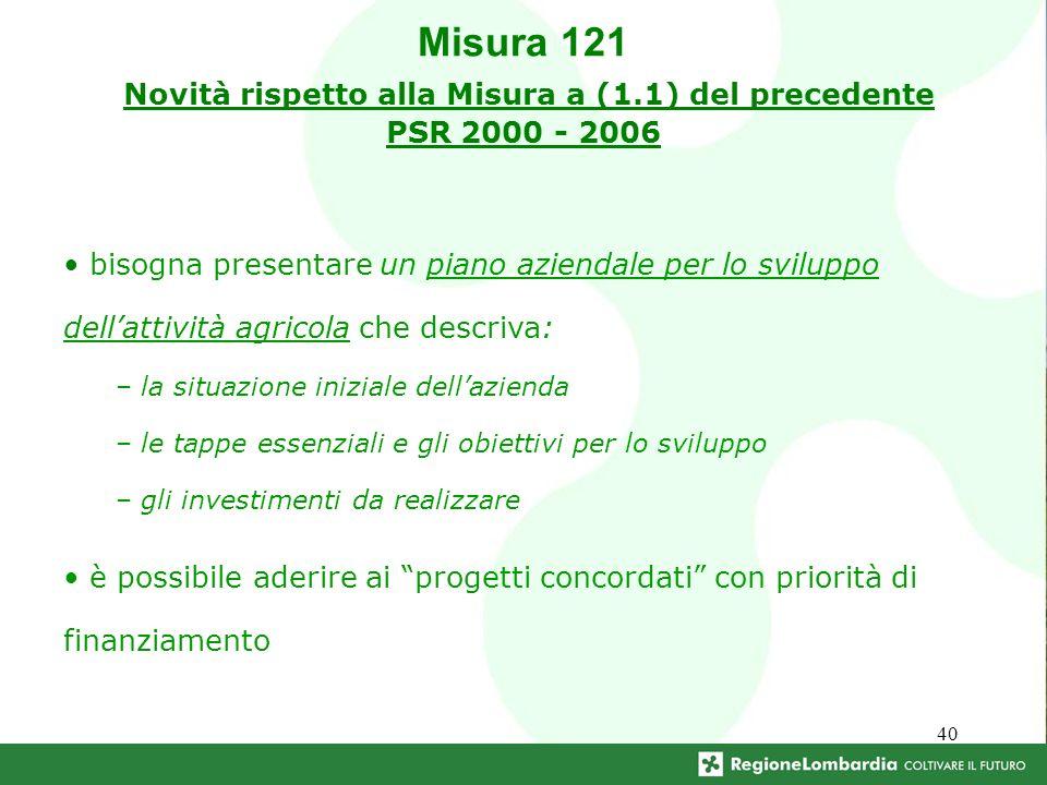 40 Misura 121 Novità rispetto alla Misura a (1.1) del precedente PSR 2000 - 2006 bisogna presentare un piano aziendale per lo sviluppo dellattività agricola che descriva: – la situazione iniziale dellazienda – le tappe essenziali e gli obiettivi per lo sviluppo – gli investimenti da realizzare è possibile aderire ai progetti concordati con priorità di finanziamento