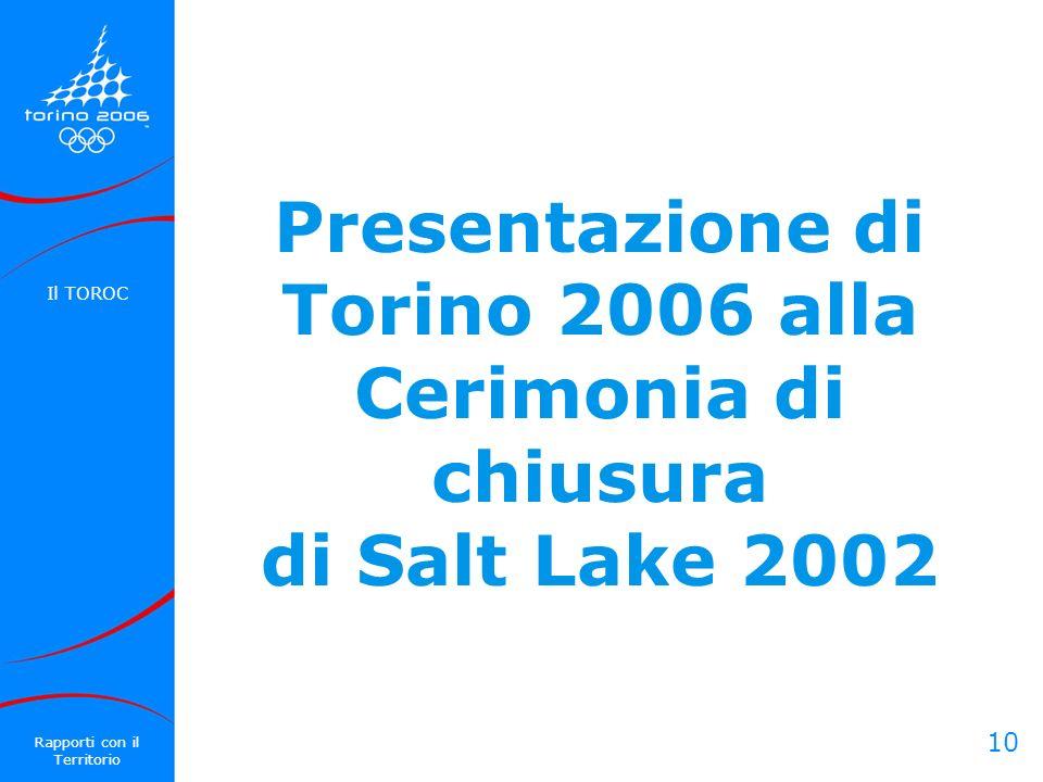 10 Presentazione di Torino 2006 alla Cerimonia di chiusura di Salt Lake 2002 Il TOROC Rapporti con il Territorio