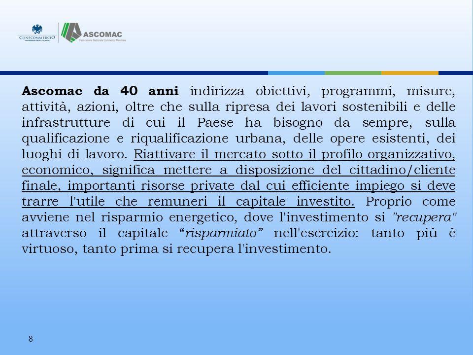8 Ascomac da 40 anni indirizza obiettivi, programmi, misure, attività, azioni, oltre che sulla ripresa dei lavori sostenibili e delle infrastrutture di cui il Paese ha bisogno da sempre, sulla qualificazione e riqualificazione urbana, delle opere esistenti, dei luoghi di lavoro.