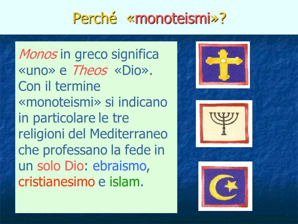 Perché «monoteismi»? Monos in greco significa «uno» e Theos «Dio». Con il termine «monoteismi» si indicano in particolare le tre religioni del Mediter
