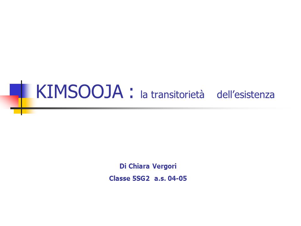 KIMSOOJA : la transitorietà dellesistenza Di Chiara Vergori Classe 5SG2 a.s. 04-05