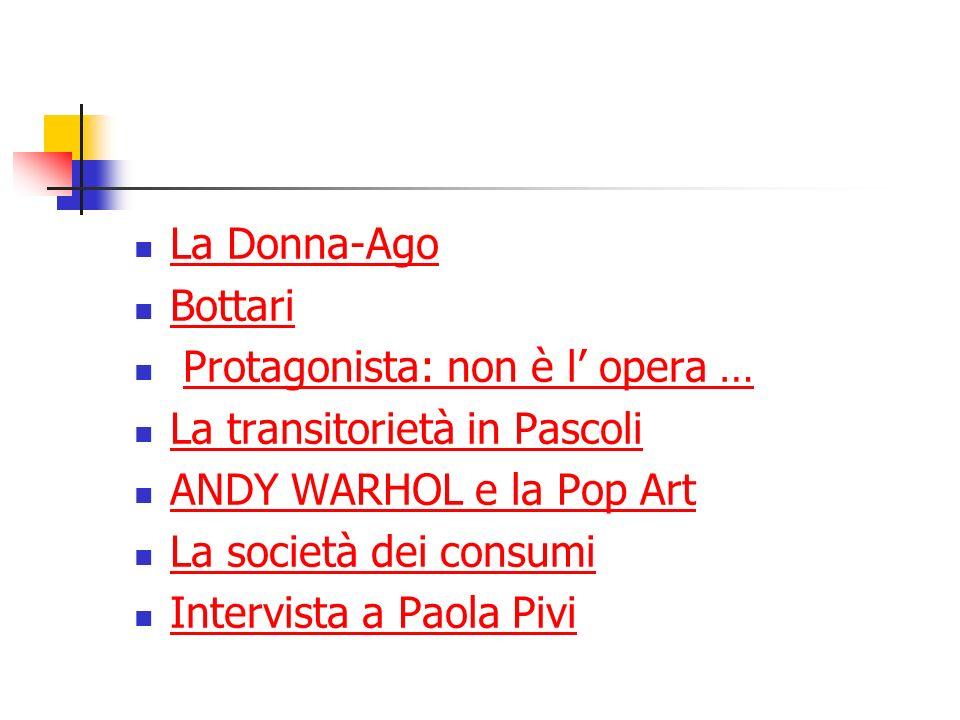 La Donna-Ago Bottari Protagonista: non è l opera … La transitorietà in Pascoli ANDY WARHOL e la Pop Art La società dei consumi Intervista a Paola Pivi