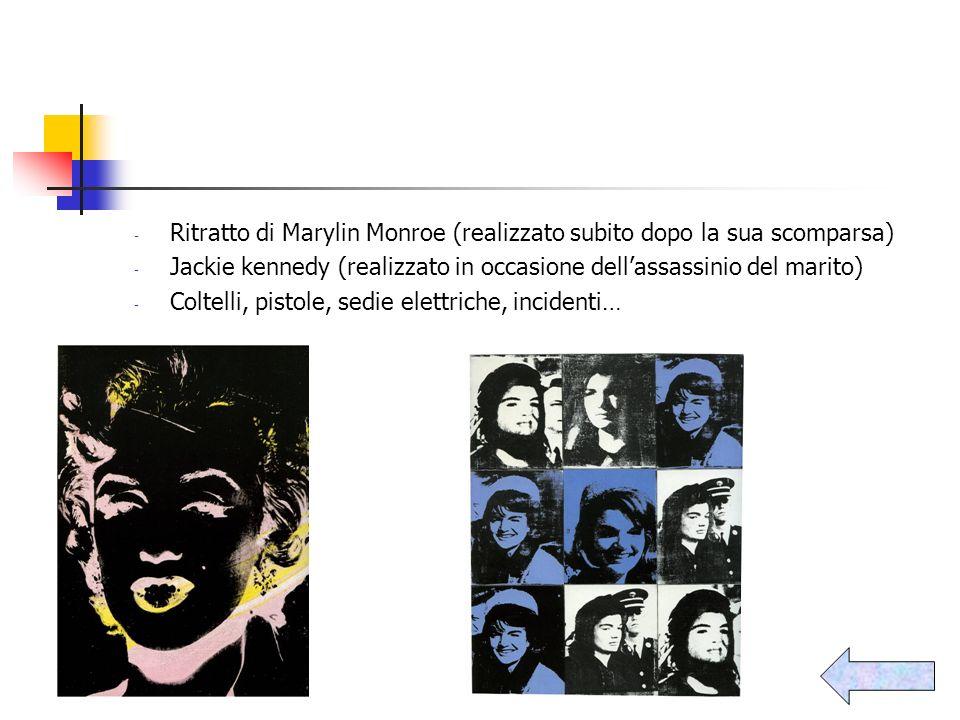 - Ritratto di Marylin Monroe (realizzato subito dopo la sua scomparsa) - Jackie kennedy (realizzato in occasione dellassassinio del marito) - Coltelli