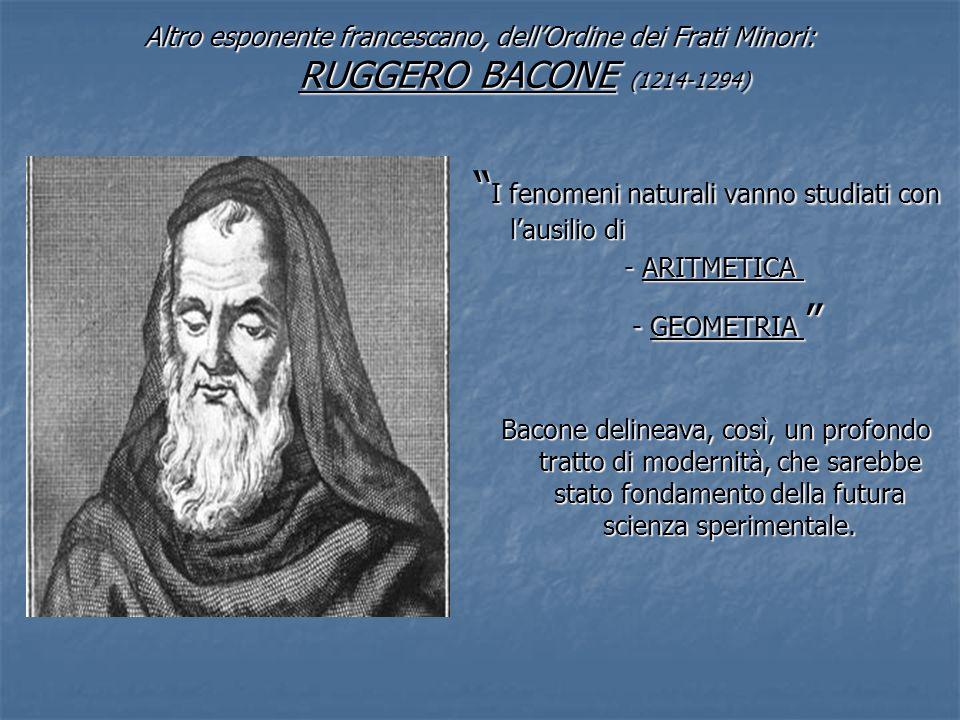 Altro esponente francescano, dellOrdine dei Frati Minori: RUGGERO BACONE (1214-1294) I fenomeni naturali vanno studiati con lausilio di I fenomeni nat