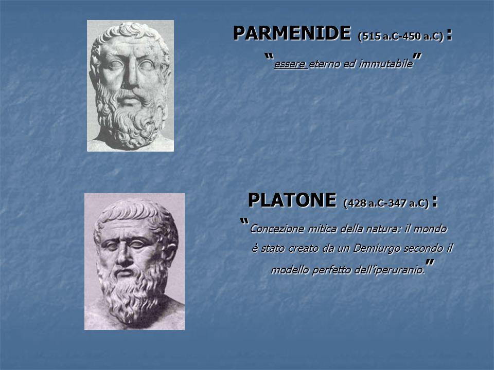 PARMENIDE (515 a.C-450 a.C) : essere eterno ed immutabile essere eterno ed immutabile PLATONE (428 a.C-347 a.C) : Concezione mitica della natura: il m