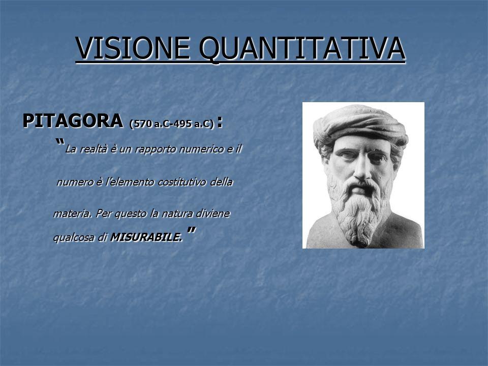 VISIONE QUANTITATIVA PITAGORA (570 a.C-495 a.C) : La realtà è un rapporto numerico e il La realtà è un rapporto numerico e il numero è lelemento costi