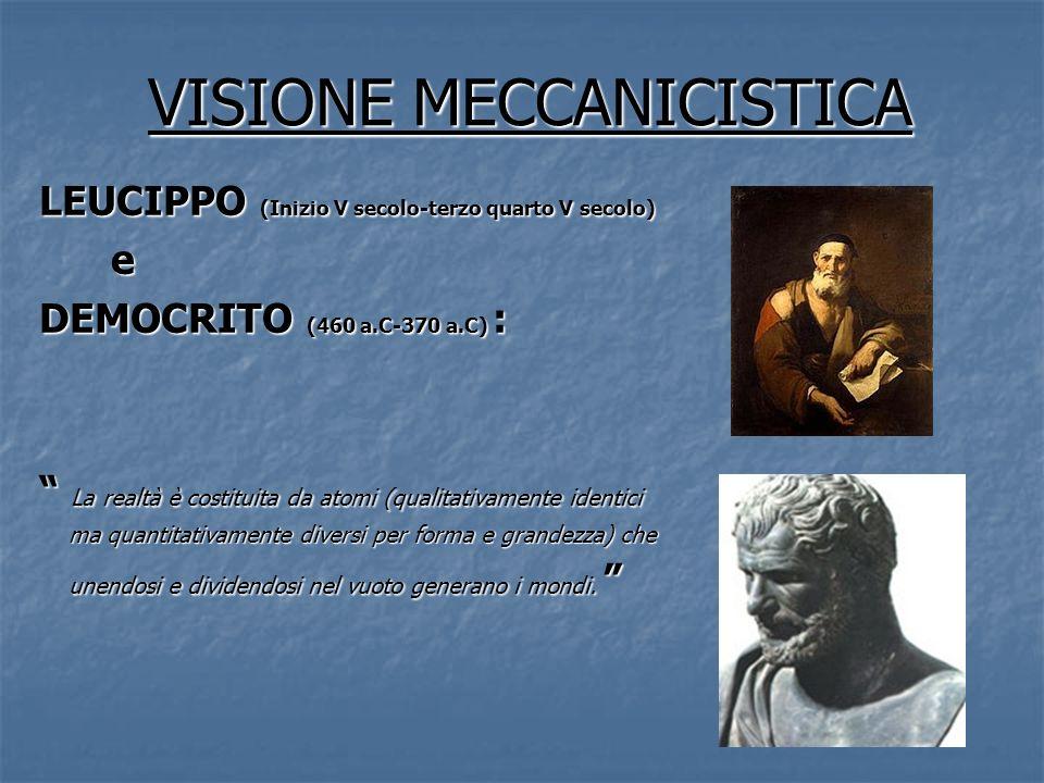 VISIONE MECCANICISTICA LEUCIPPO (Inizio V secolo-terzo quarto V secolo) e DEMOCRITO (460 a.C-370 a.C) : La realtà è costituita da atomi (qualitativame