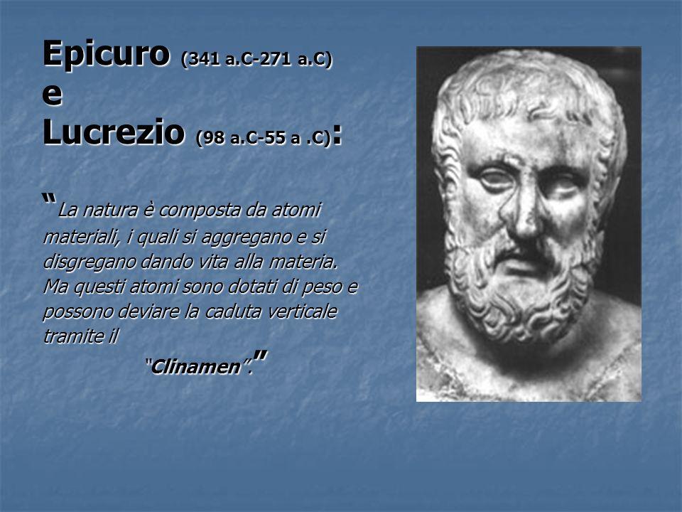 Epicuro (341 a.C-271 a.C) e Lucrezio (98 a.C-55 a.C) : La natura è composta da atomi La natura è composta da atomi materiali, i quali si aggregano e s