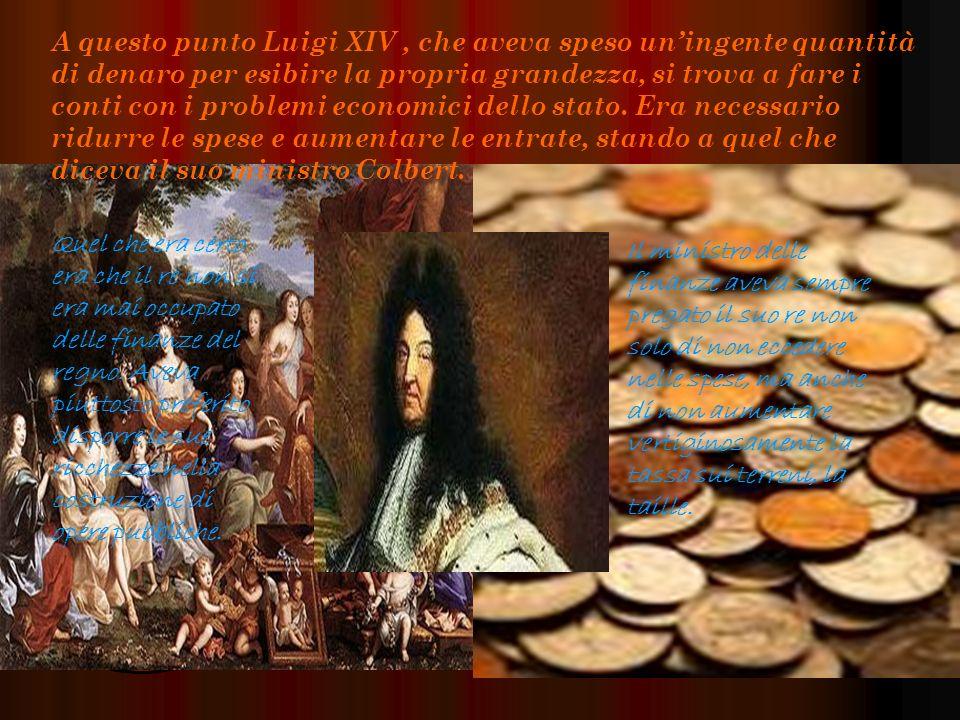 A questo punto Luigi XIV, che aveva speso uningente quantità di denaro per esibire la propria grandezza, si trova a fare i conti con i problemi economici dello stato.