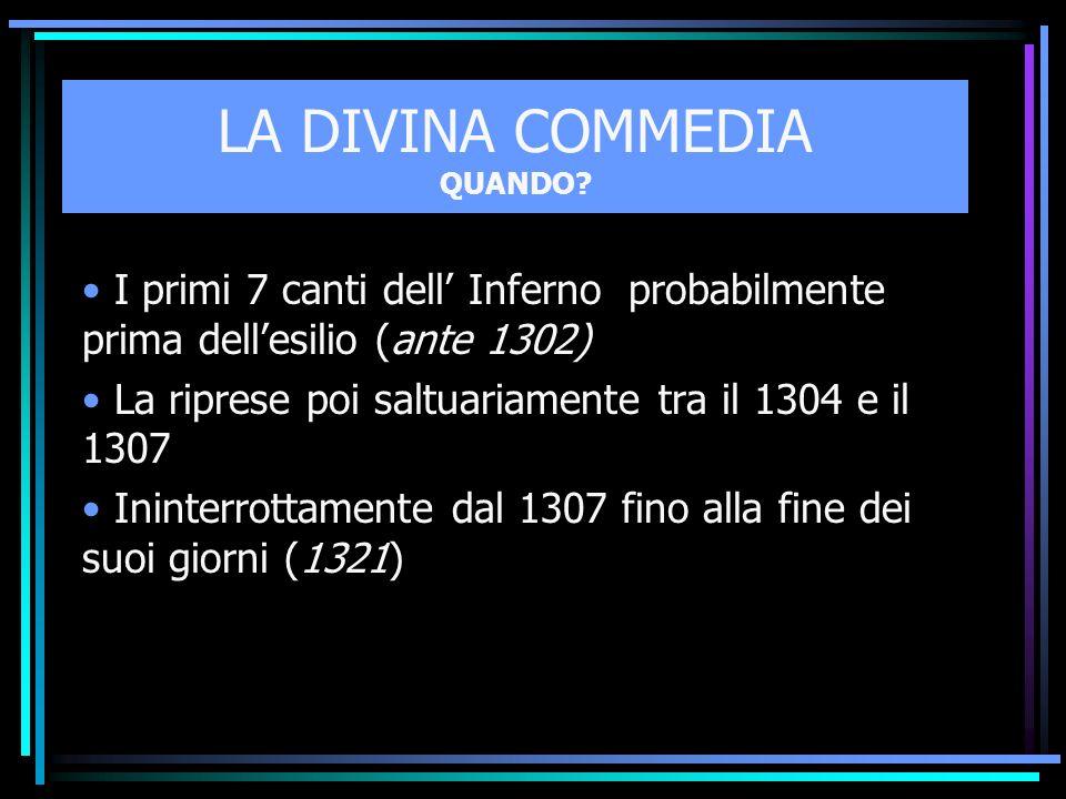 LA DIVINA COMMEDIA QUANDO? I primi 7 canti dell Inferno probabilmente prima dellesilio (ante 1302) La riprese poi saltuariamente tra il 1304 e il 1307
