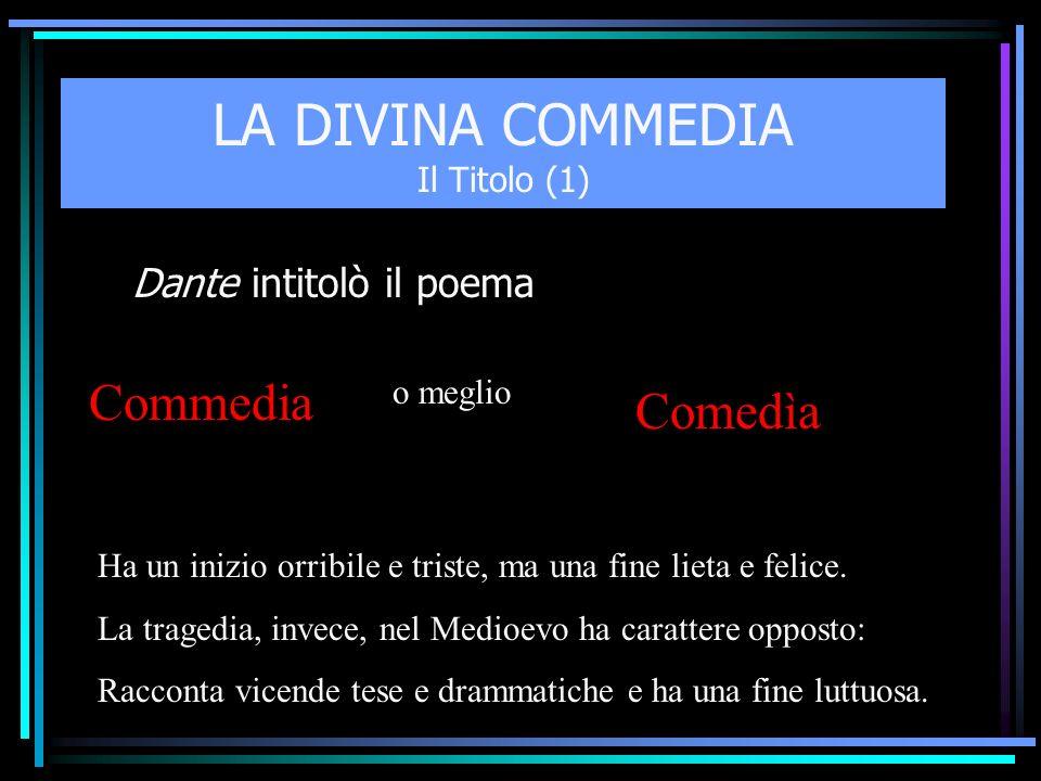 LA DIVINA COMMEDIA Il Titolo (1) Dante intitolò il poema Commedia o meglio Comedìa Ha un inizio orribile e triste, ma una fine lieta e felice. La trag