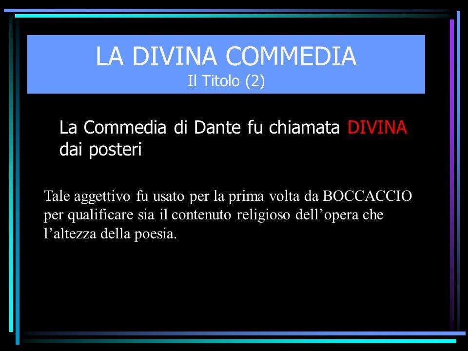 LA DIVINA COMMEDIA Il Titolo (2) La Commedia di Dante fu chiamata DIVINA dai posteri Tale aggettivo fu usato per la prima volta da BOCCACCIO per quali