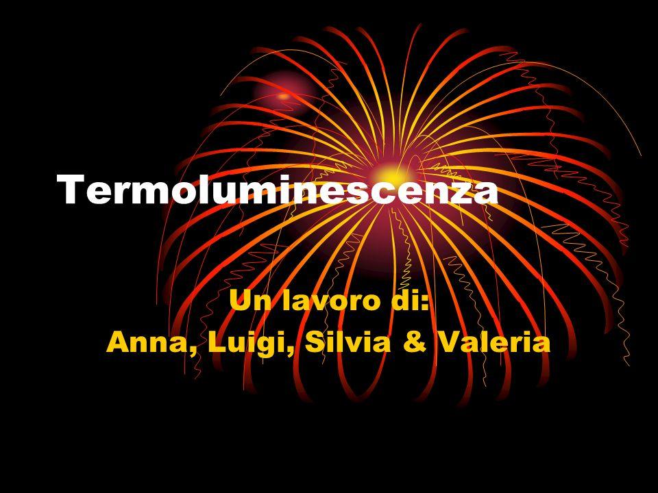 Termoluminescenza Un lavoro di: Anna, Luigi, Silvia & Valeria