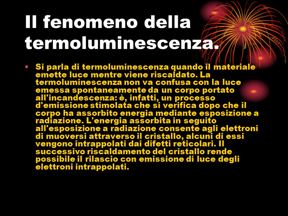 Il fenomeno della termoluminescenza. Si parla di termoluminescenza quando il materiale emette luce mentre viene riscaldato. La termoluminescenza non v