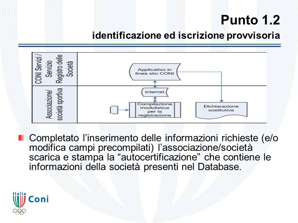 Punto 1.2 identificazione ed iscrizione provvisoria Completato linserimento delle informazioni richieste (e/o modifica campi precompilati) lassociazione/società scarica e stampa la autocertificazione che contiene le informazioni della società presenti nel Database.