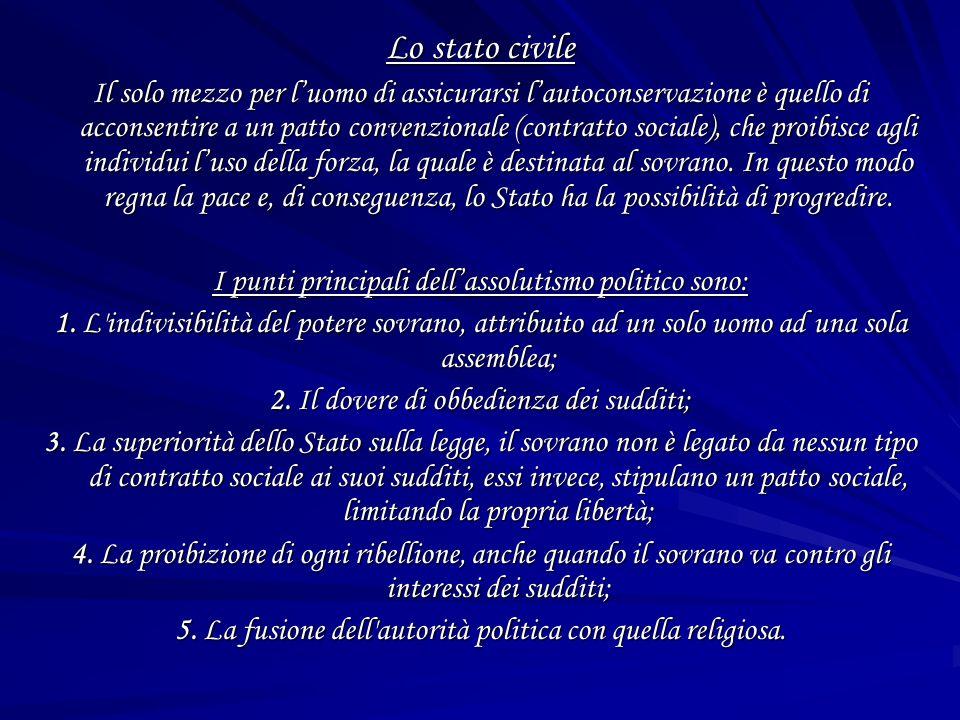 Lo stato civile Il solo mezzo per luomo di assicurarsi lautoconservazione è quello di acconsentire a un patto convenzionale (contratto sociale), che proibisce agli individui luso della forza, la quale è destinata al sovrano.
