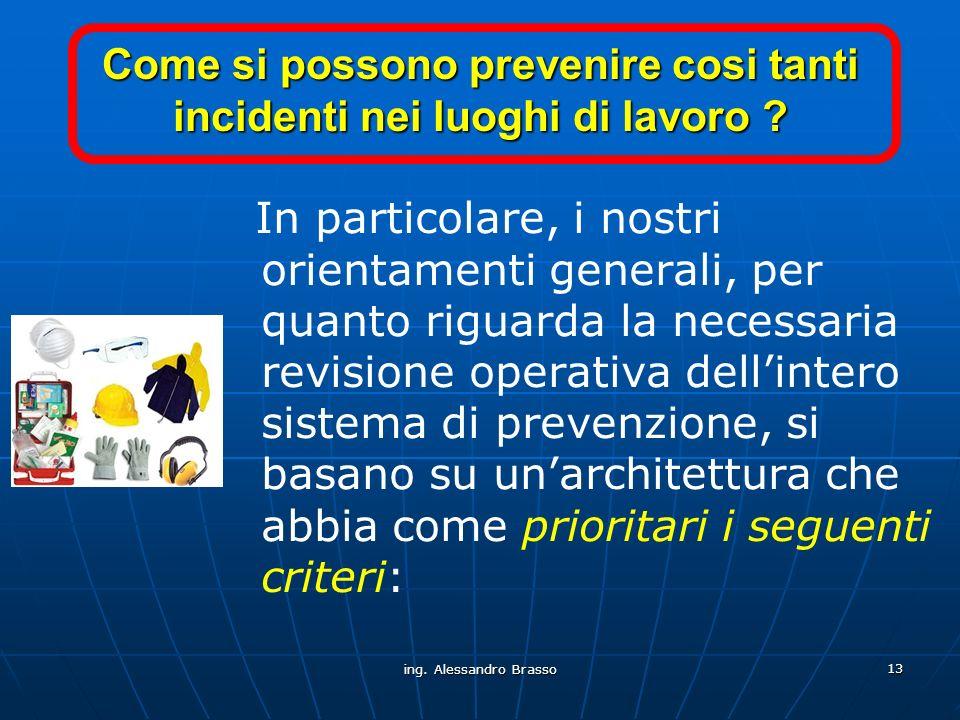 ing. Alessandro Brasso 13 Come si possono prevenire cosi tanti incidenti nei luoghi di lavoro ? In particolare, i nostri orientamenti generali, per qu