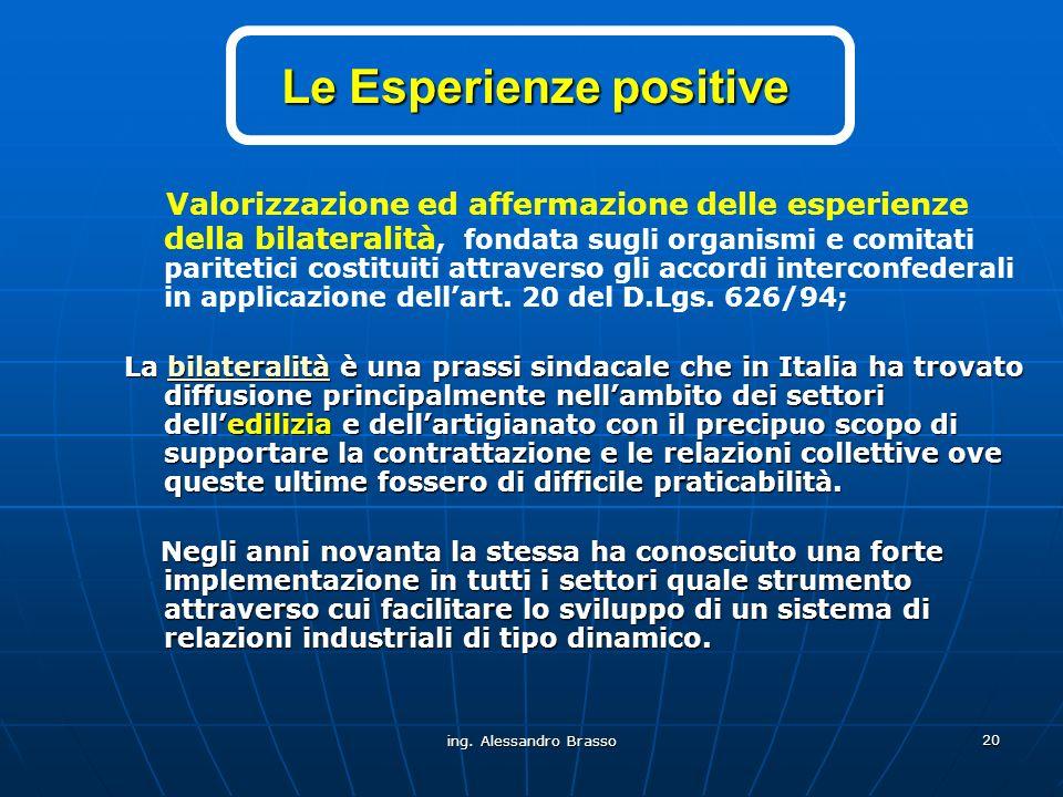 ing. Alessandro Brasso 20 Le Esperienze positive Valorizzazione ed affermazione delle esperienze della bilateralità, fondata sugli organismi e comitat