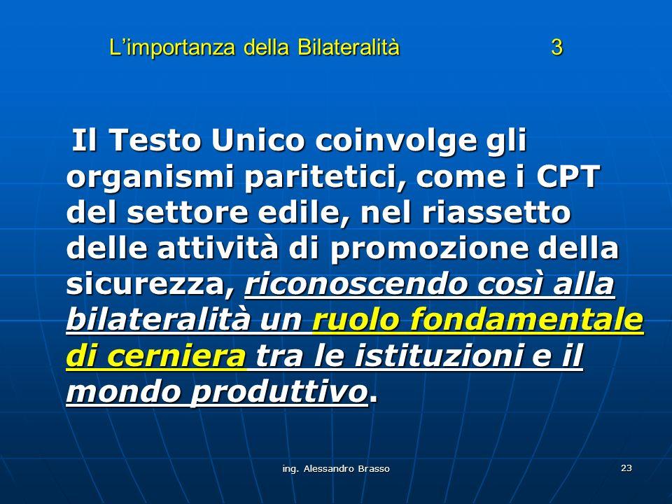 ing. Alessandro Brasso 23 Limportanza della Bilateralità 3 Il Testo Unico coinvolge gli organismi paritetici, come i CPT del settore edile, nel riasse