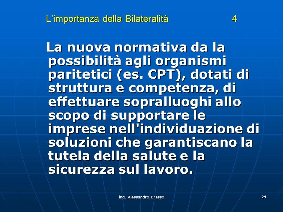 ing. Alessandro Brasso 24 Limportanza della Bilateralità 4 La nuova normativa da la possibilità agli organismi paritetici (es. CPT), dotati di struttu