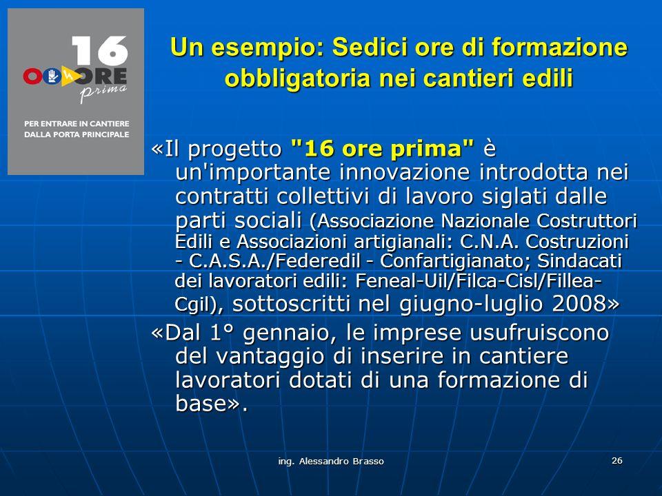 ing. Alessandro Brasso 26 Un esempio: Sedici ore di formazione obbligatoria nei cantieri edili «Il progetto