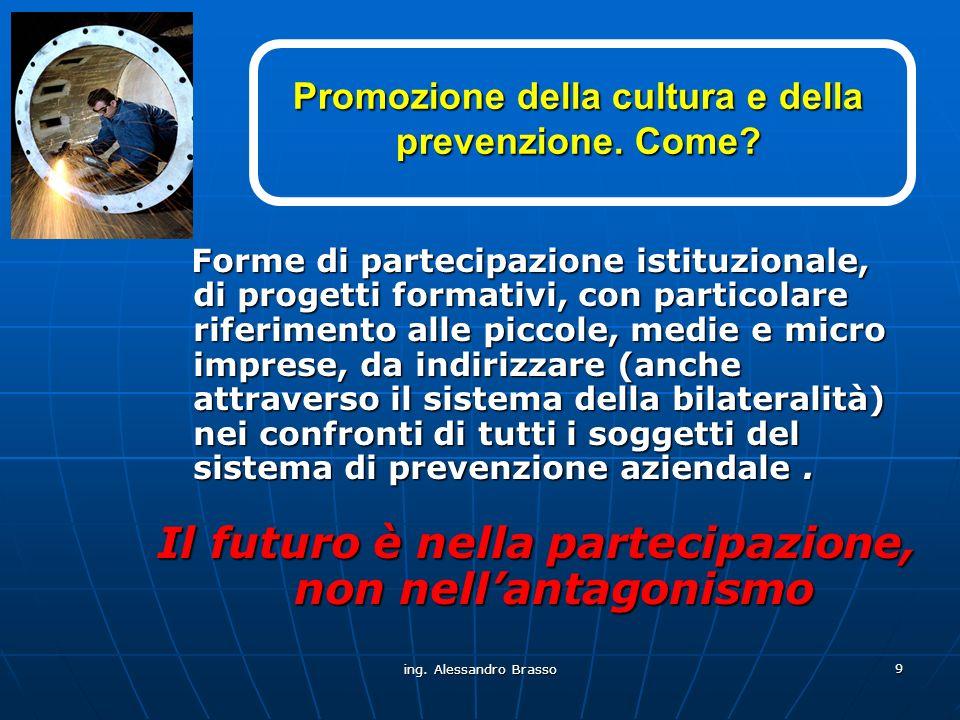 ing. Alessandro Brasso 9 Promozione della cultura e della prevenzione. Come? Forme di partecipazione istituzionale, di progetti formativi, con partico