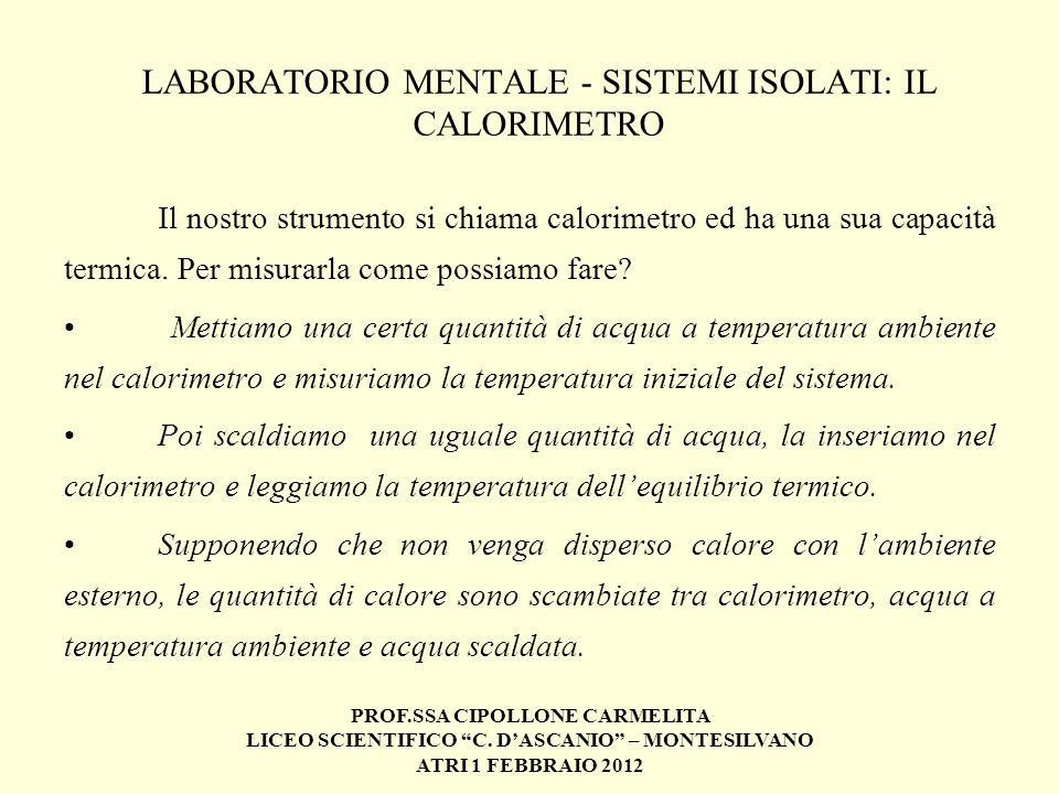 PROF.SSA CIPOLLONE CARMELITA LICEO SCIENTIFICO C. DASCANIO – MONTESILVANO ATRI 1 FEBBRAIO 2012 LABORATORIO MENTALE - SISTEMI ISOLATI: IL CALORIMETRO I