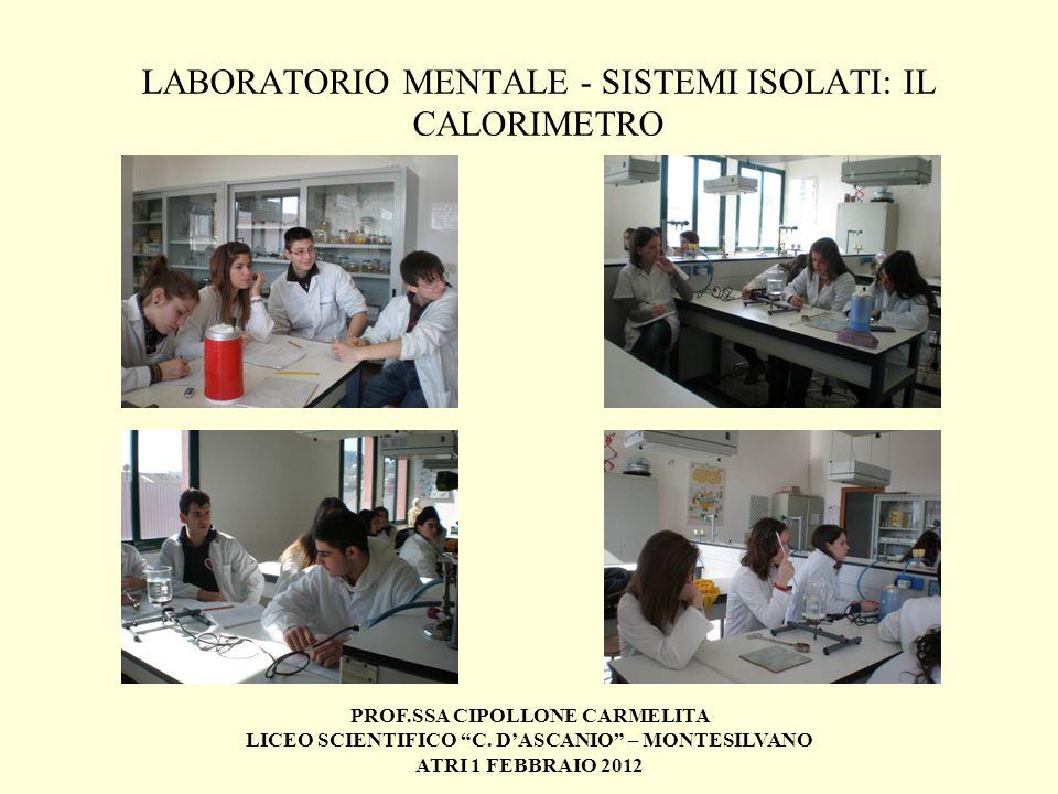PROF.SSA CIPOLLONE CARMELITA LICEO SCIENTIFICO C. DASCANIO – MONTESILVANO ATRI 1 FEBBRAIO 2012 LABORATORIO MENTALE - SISTEMI ISOLATI: IL CALORIMETRO