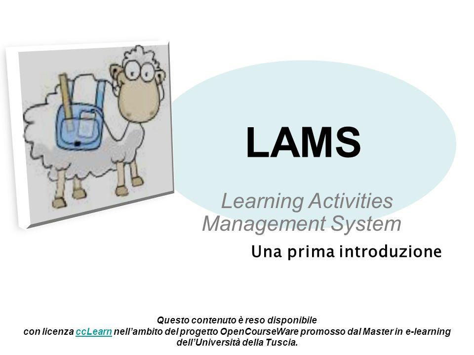 LAMS Una prima introduzione Learning Activities Management System Questo contenuto è reso disponibile con licenza ccLearn nellambito del progetto OpenCourseWare promosso dal Master in e-learning dellUniversità della Tuscia.ccLearn