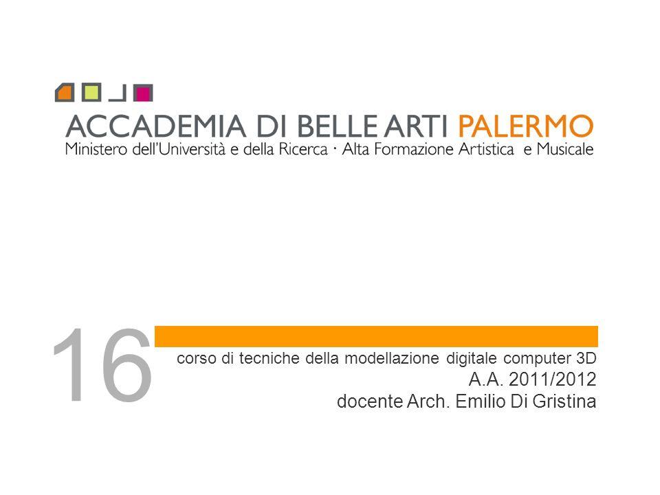 corso di tecniche della modellazione digitale computer 3D A.A. 2011/2012 docente Arch. Emilio Di Gristina 16