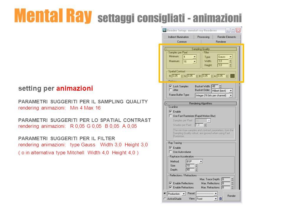 Mental Ray settaggi consigliati - animazioni setting per animazioni PARAMETRI SUGGERITI PER IL SAMPLING QUALITY rendering animazioni: Min 4 Max 16 PAR