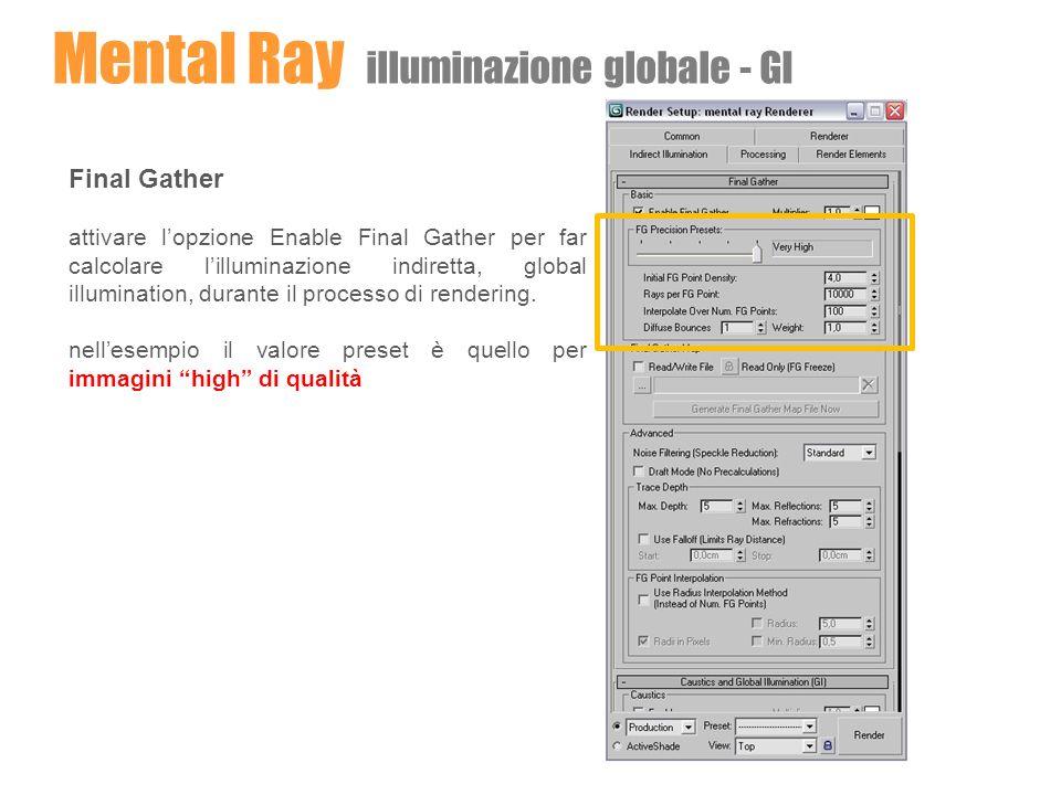 Mental Ray illuminazione globale - GI Final Gather attivare lopzione Enable Final Gather per far calcolare lilluminazione indiretta, global illuminati