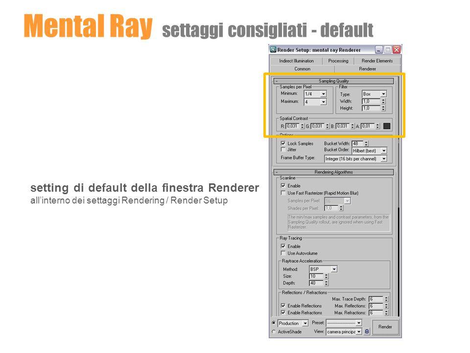 Mental Ray settaggi consigliati - test setting per rendering di prova PARAMETRI SUGGERITI PER IL SAMPLING QUALITY rendering di prova: Min 1/16 Max 1 PARAMETRI SUGGERITI PER LO SPATIAL CONTRAST rendering di prova: R 0,1 G 0,1 B 0,1 A 0,1 PARAMETRI SUGGERITI PER IL FILTER ( rendering di prova: type Box Width 1 Height 1 )