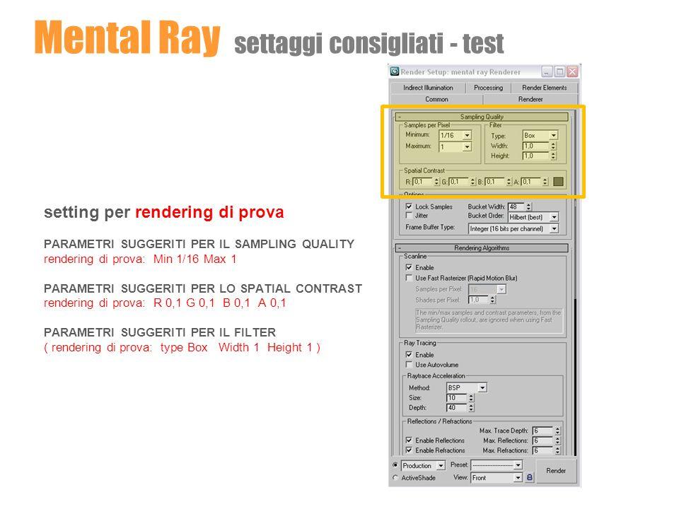 Mental Ray settaggi consigliati – immagini finali setting per rendering finale PARAMETRI SUGGERITI PER IL SAMPLING QUALITY rendering finale: Min 1 Max 16 PARAMETRI SUGGERITI PER LO SPATIAL CONTRAST rendering finale: R 0,033 G 0,033 B 0,033 A 0,033 PARAMETRI SUGGERITI PER IL FILTER rendering finale: type Mitchell Width 4,0 Height 4,0 ( o in alternativa type Lanczos Width 4,0 Height 4,0 )