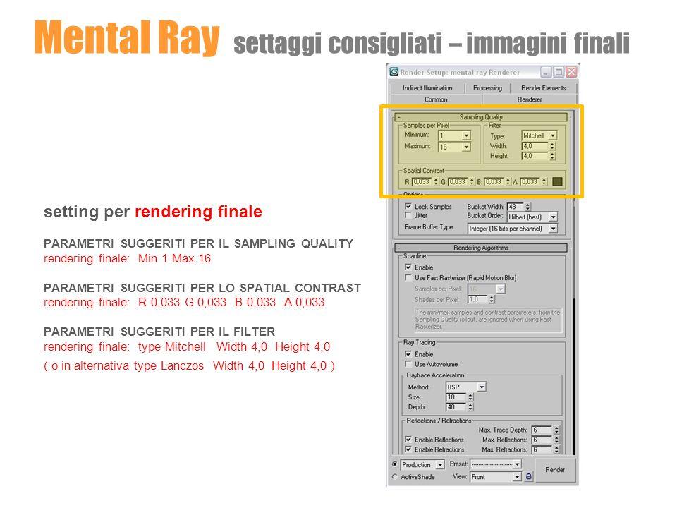 Mental Ray settaggi consigliati - animazioni setting per animazioni PARAMETRI SUGGERITI PER IL SAMPLING QUALITY rendering animazioni: Min 4 Max 16 PARAMETRI SUGGERITI PER LO SPATIAL CONTRAST rendering animazioni: R 0,05 G 0,05 B 0,05 A 0,05 PARAMETRI SUGGERITI PER IL FILTER rendering animazioni: type Gauss Width 3,0 Height 3,0 ( o in alternativa type Mitchell Width 4,0 Height 4,0 )