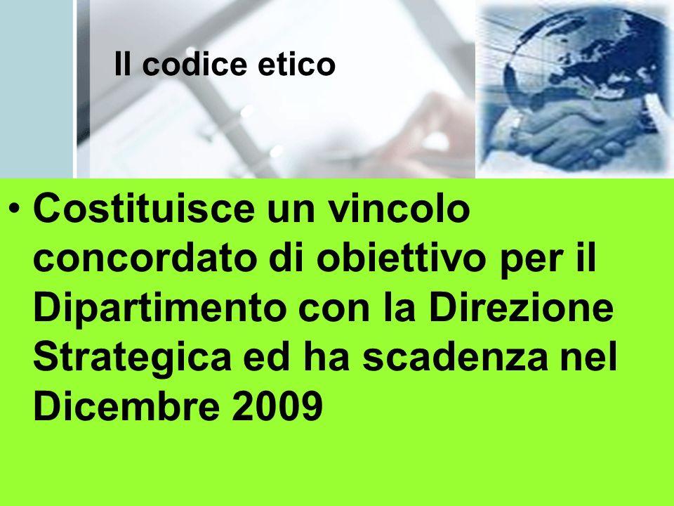 Il codice etico Costituisce un vincolo concordato di obiettivo per il Dipartimento con la Direzione Strategica ed ha scadenza nel Dicembre 2009