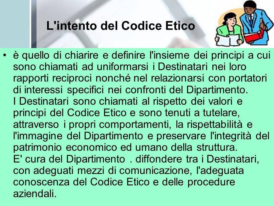 L intento del Codice Etico è quello di chiarire e definire l insieme dei principi a cui sono chiamati ad uniformarsi i Destinatari nei loro rapporti reciproci nonché nel relazionarsi con portatori di interessi specifici nei confronti del Dipartimento.