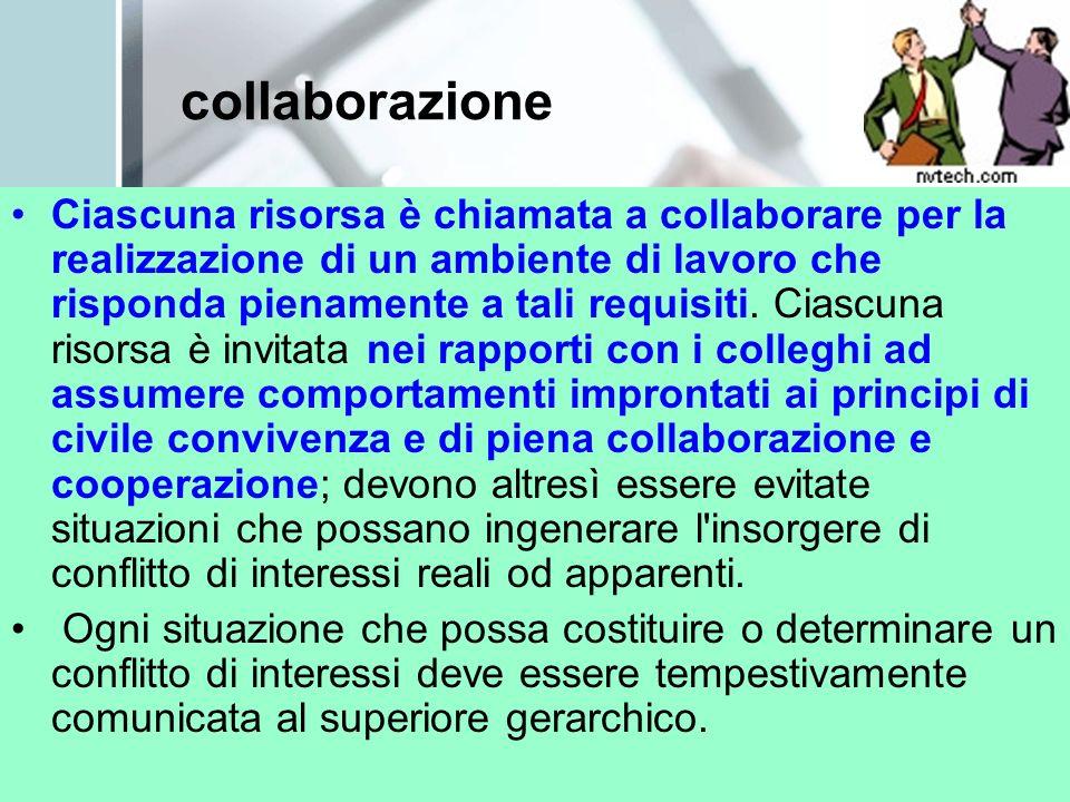 collaborazione Ciascuna risorsa è chiamata a collaborare per la realizzazione di un ambiente di lavoro che risponda pienamente a tali requisiti. Ciasc
