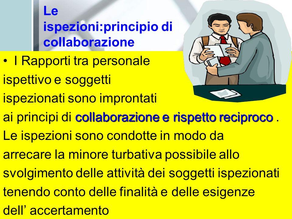 Le ispezioni:principio di collaborazione I Rapporti tra personale ispettivo e soggetti ispezionati sono improntati collaborazione e rispetto reciproco ai principi di collaborazione e rispetto reciproco.