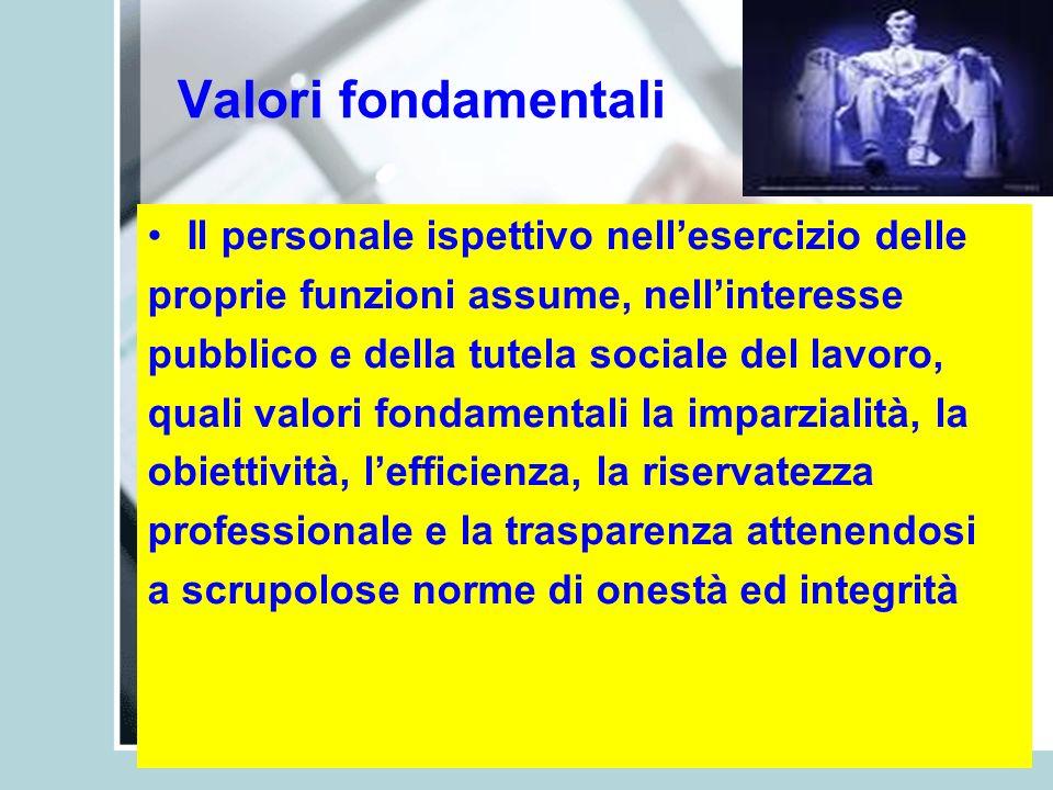 Valori fondamentali Il personale ispettivo nellesercizio delle proprie funzioni assume, nellinteresse pubblico e della tutela sociale del lavoro, qual